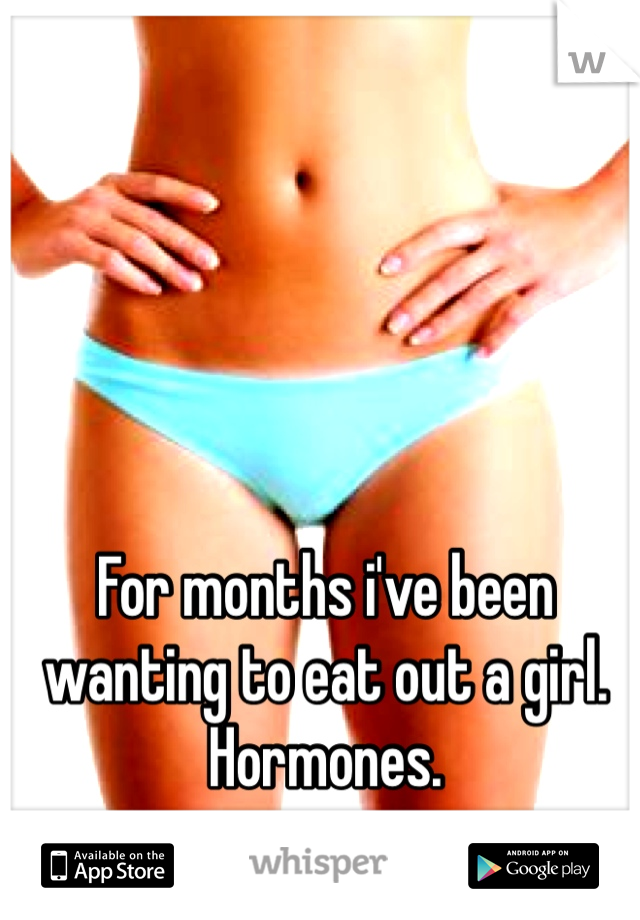 For months i've been wanting to eat out a girl. Hormones.