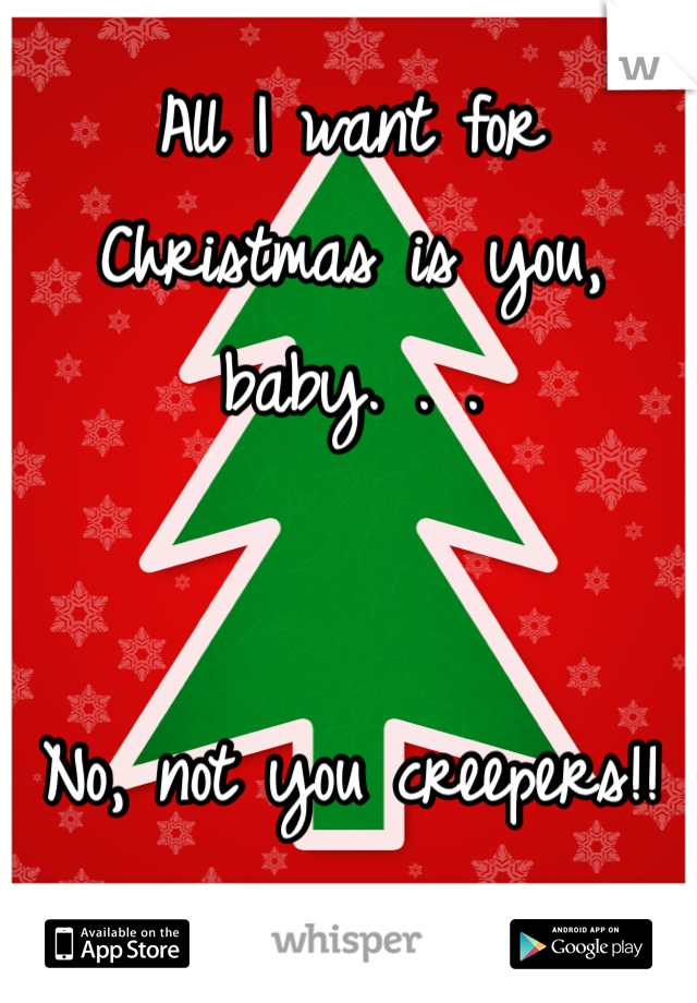 All I want for Christmas is you, baby. . .    No, not you creepers!!