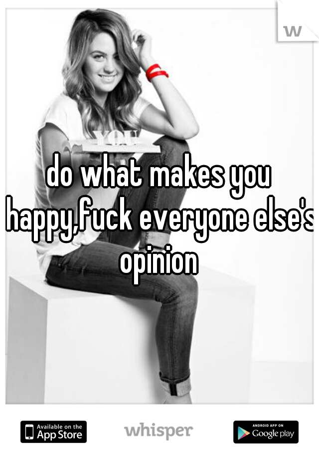 do what makes you happy,fuck everyone else's opinion
