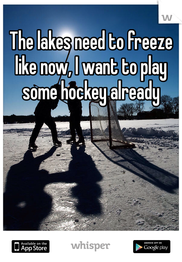 The lakes need to freeze like now, I want to play some hockey already