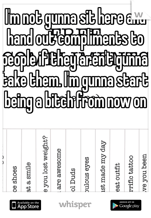 I'm not gunna sit here and hand out compliments to people if they aren't gunna take them. I'm gunna start being a bitch from now on