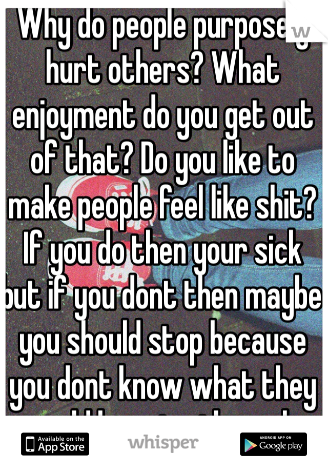 Why do people purposely hurt others? What enjoyment do you get out of that? Do you like to make people feel like shit? If you do then your sick but if you dont then maybe you should stop because you dont know what they could be going through