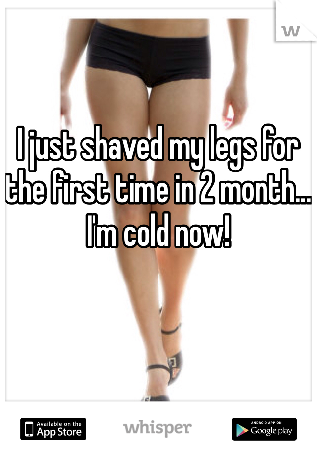 I just shaved my legs for the first time in 2 month... I'm cold now!