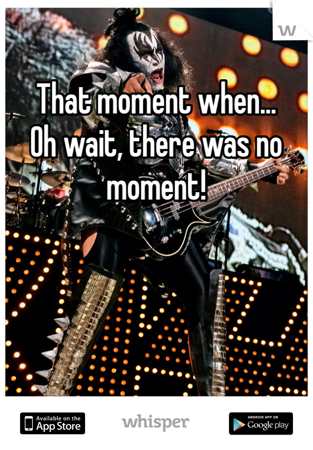 That moment when... Oh wait, there was no moment!