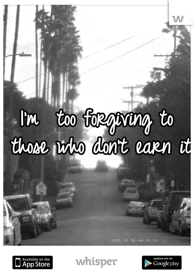 I'm  too forgiving to those who don't earn it