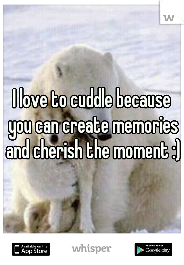 I love to cuddle because you can create memories and cherish the moment :)