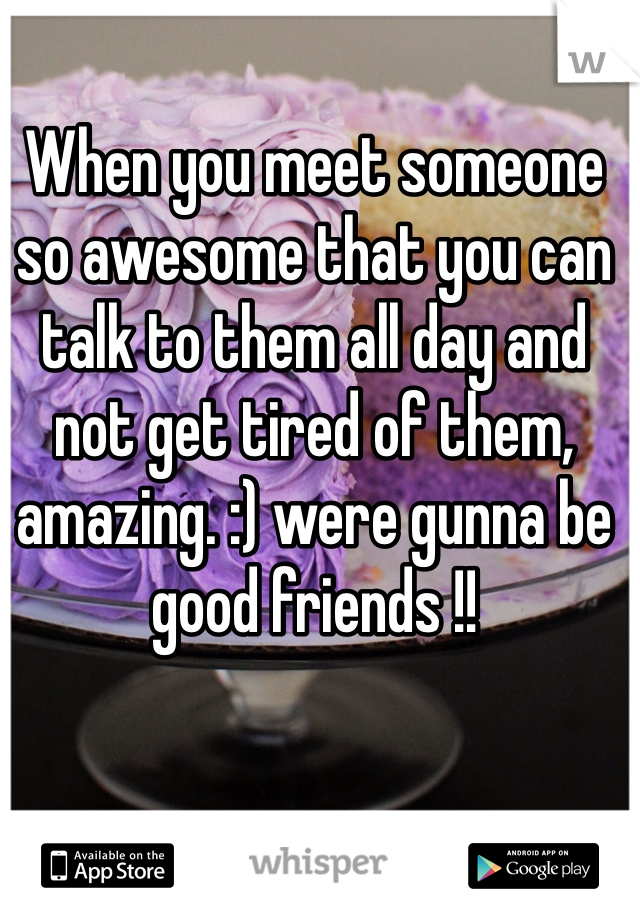 When you meet someone so awesome that you can talk to them all day and not get tired of them, amazing. :) were gunna be good friends !!