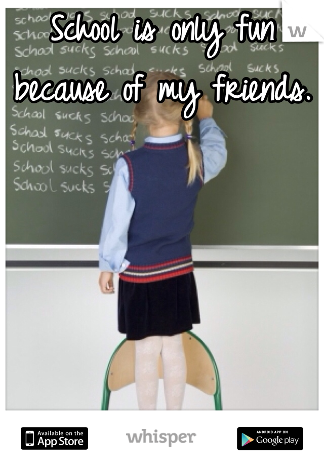 School is only fun because of my friends.