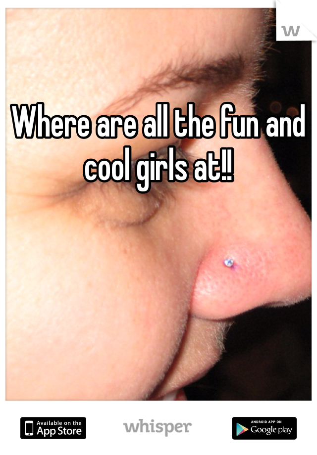 Where are all the fun and cool girls at!!