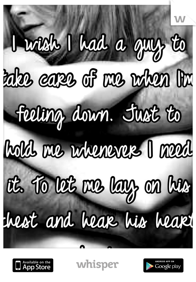 I wish I had a guy to take care of me when I'm feeling down. Just to hold me whenever I need it. To let me lay on his chest and hear his heart beat.
