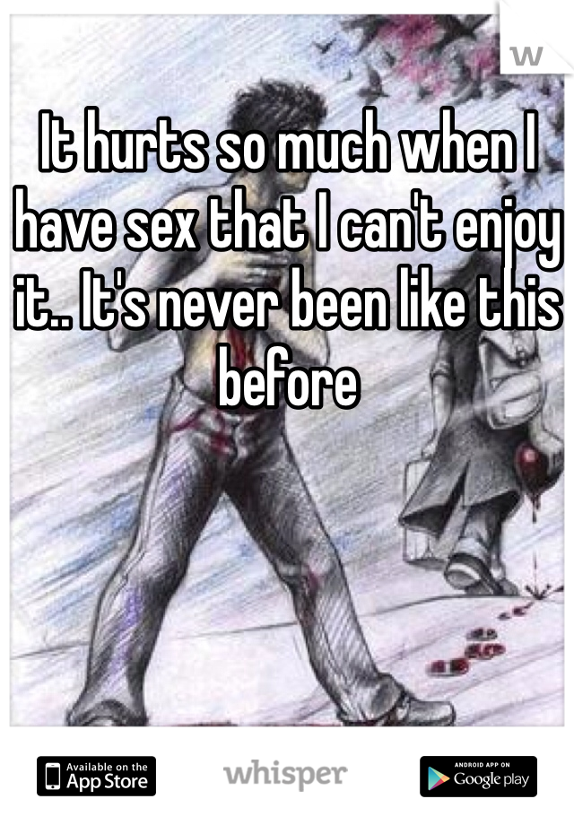 It hurts so much when I have sex that I can't enjoy it.. It's never been like this before