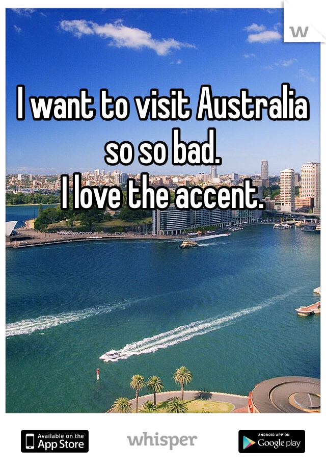 I want to visit Australia so so bad. I love the accent.