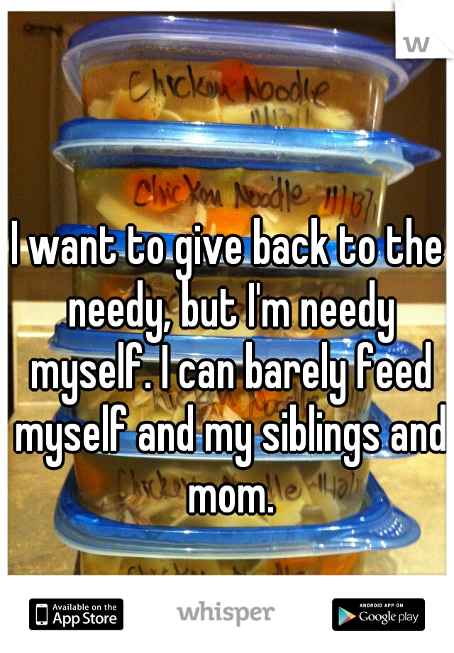 I want to give back to the needy, but I'm needy myself. I can barely feed myself and my siblings and mom.