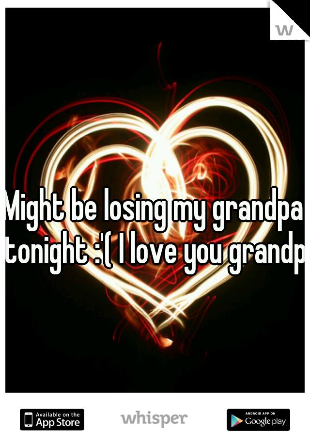 Might be losing my grandpa tonight :'( I love you grandpa
