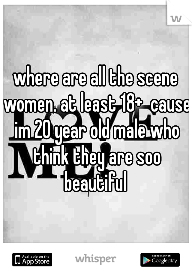 where are all the scene women. at least 18+  cause im 20 year old male who think they are soo beautiful