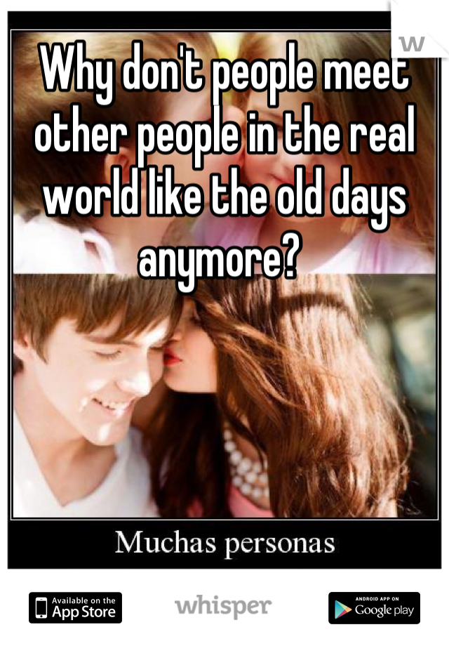 Why don't people meet other people in the real world like the old days anymore?