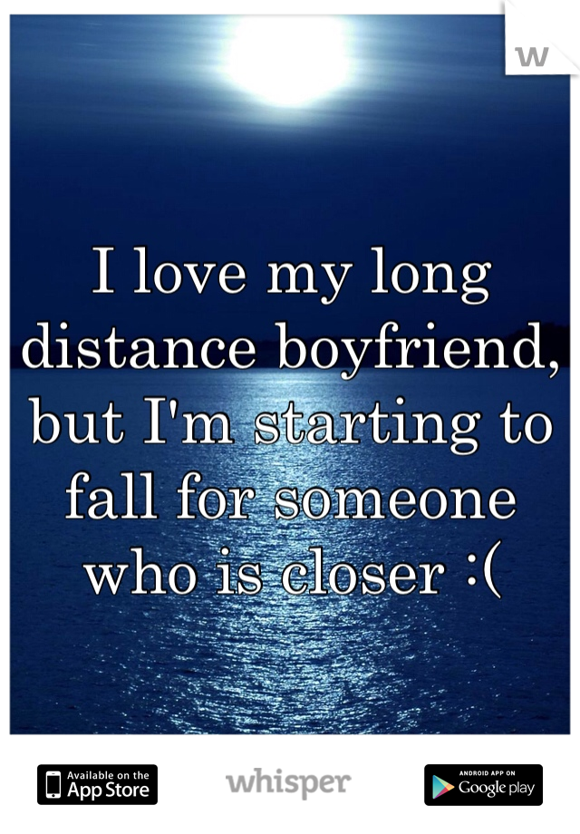 I love my long distance boyfriend, but I'm starting to fall for someone who is closer :(