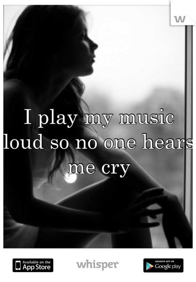 I play my music loud so no one hears me cry