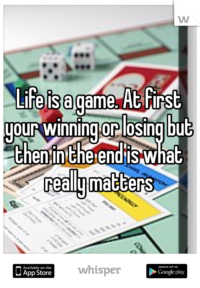 Life is a game. At first your winning or losing but then in the end is what really matters
