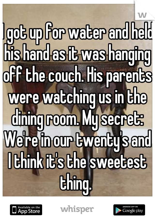 I got up for water and held his hand as it was hanging off the couch. His parents were watching us in the dining room. My secret: We're in our twenty's and I think it's the sweetest thing.