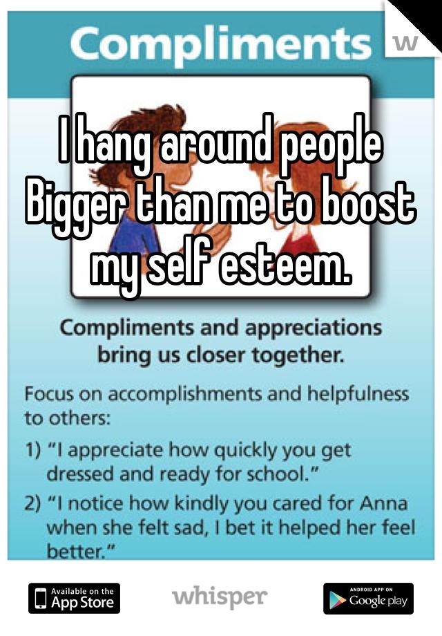 I hang around people Bigger than me to boost my self esteem.