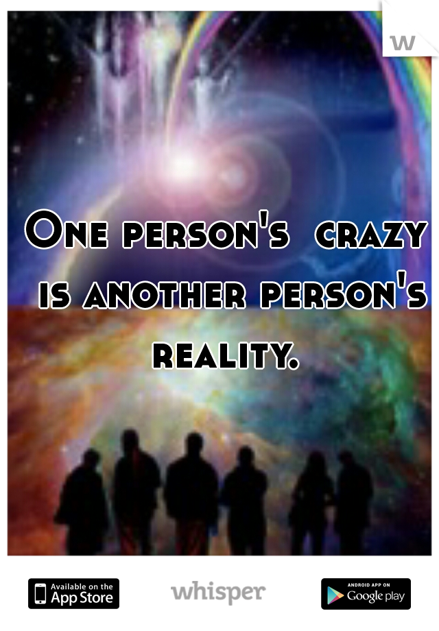One person's  crazy is another person's reality.