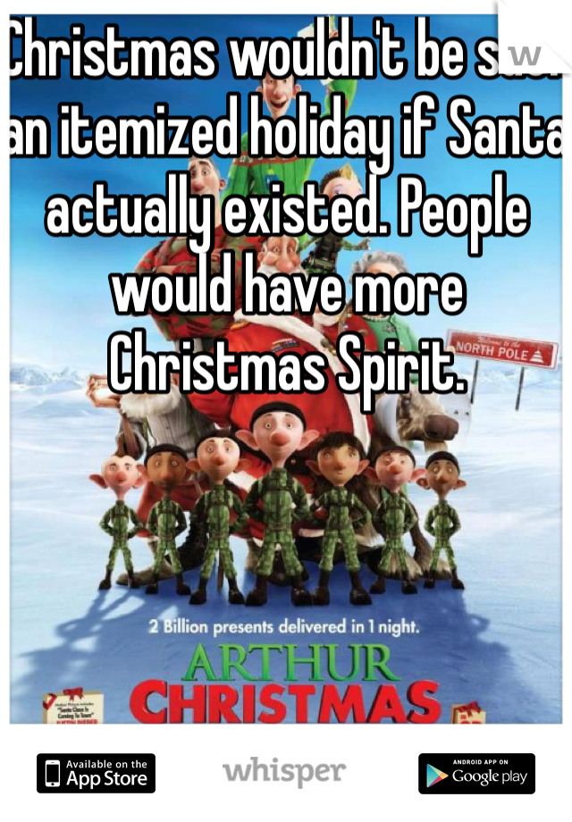 Christmas wouldn't be such an itemized holiday if Santa actually existed. People would have more Christmas Spirit.