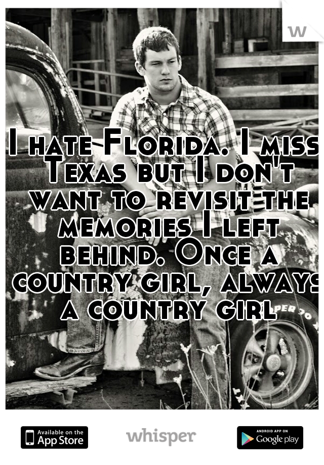 I hate Florida. I miss Texas but I don't want to revisit the memories I left behind. Once a country girl, always a country girl