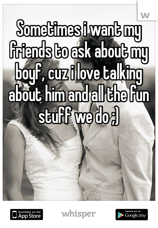 Sometimes i want my friends to ask about my boyf, cuz i love talking about him and all the fun stuff we do ;)