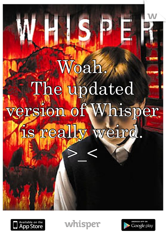 Woah. The updated version of Whisper is really weird. >_<