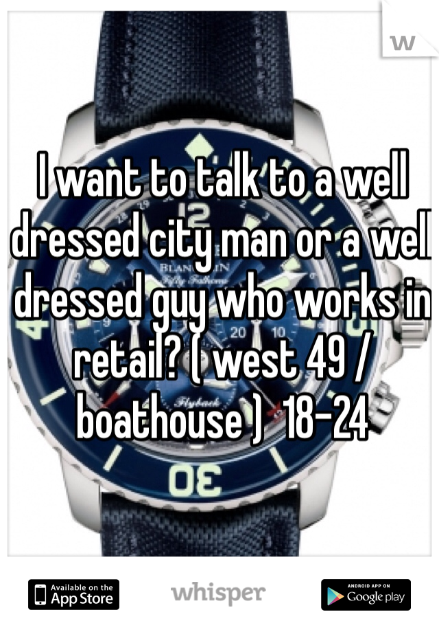 I want to talk to a well dressed city man or a well dressed guy who works in retail? ( west 49 /boathouse )  18-24