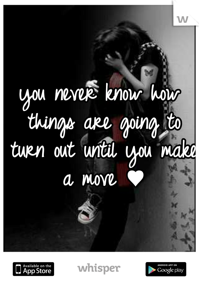 you never know how things are going to turn out until you make a move ♥