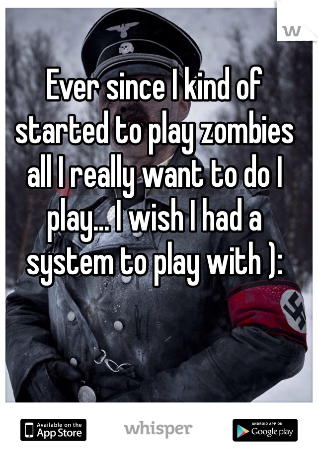 Ever since I kind of started to play zombies all I really want to do I play... I wish I had a system to play with ):