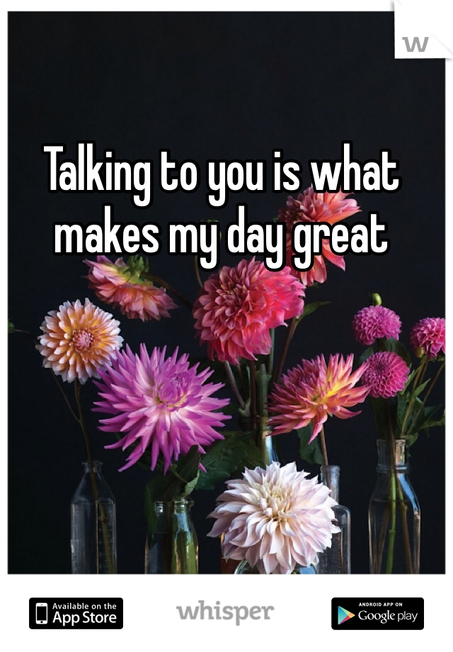 Talking to you is what makes my day great