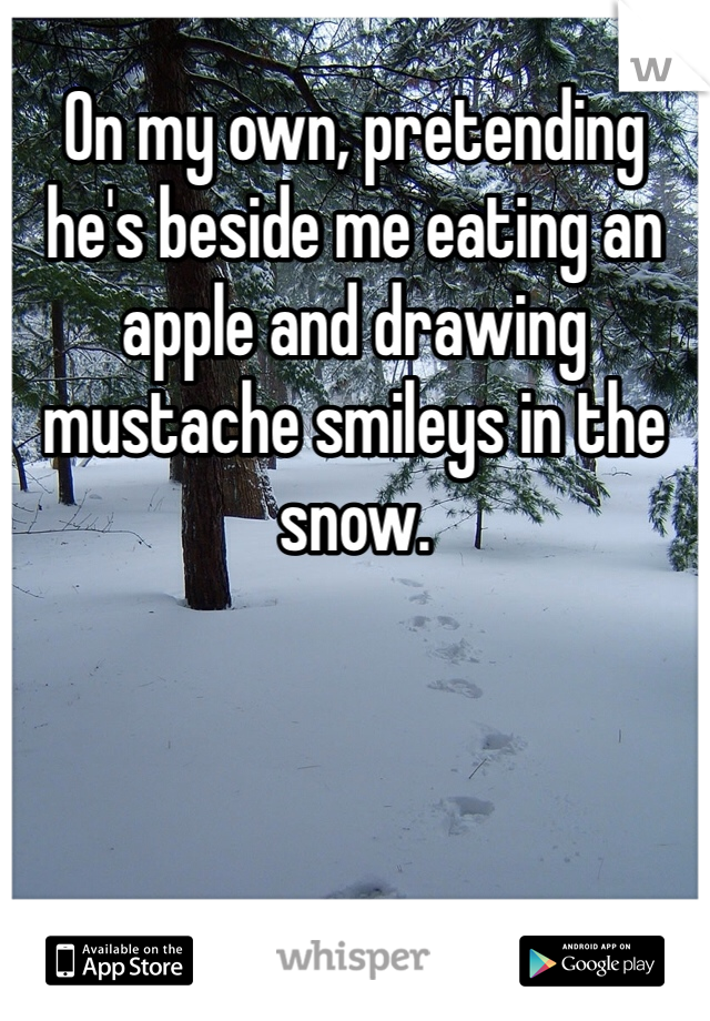 On my own, pretending he's beside me eating an apple and drawing mustache smileys in the snow.