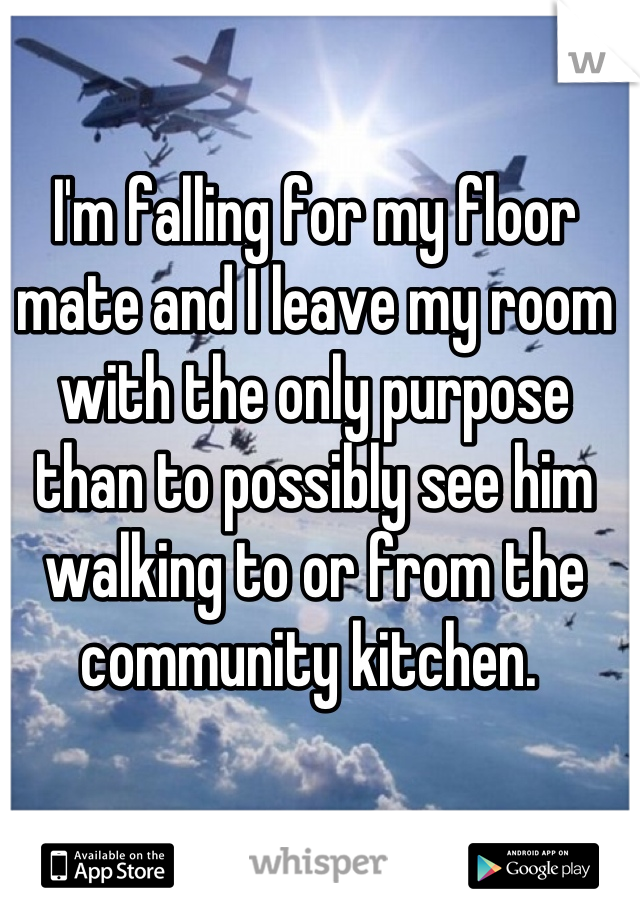 I'm falling for my floor mate and I leave my room with the only purpose than to possibly see him walking to or from the community kitchen.