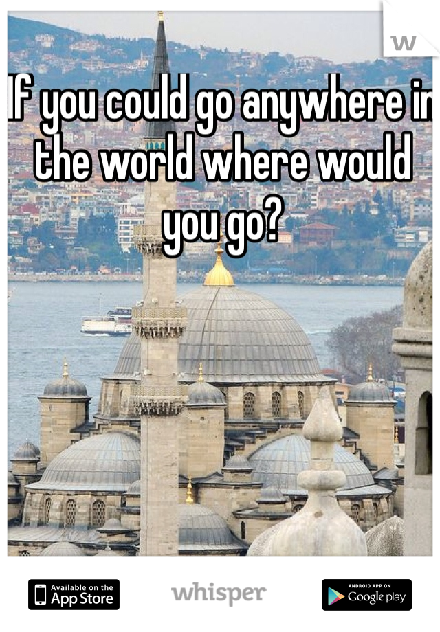 If you could go anywhere in the world where would you go?