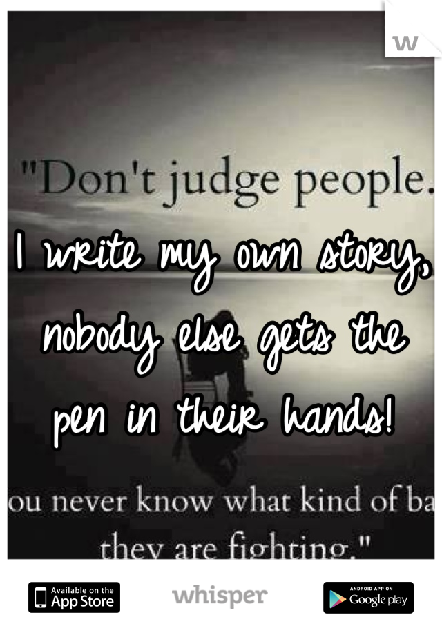 I write my own story, nobody else gets the pen in their hands!