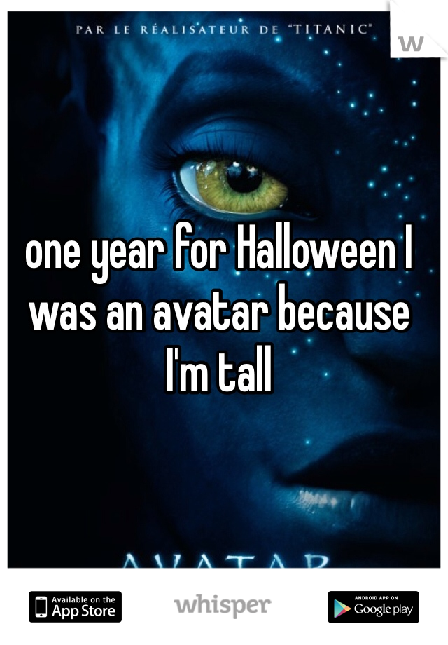 one year for Halloween I was an avatar because I'm tall