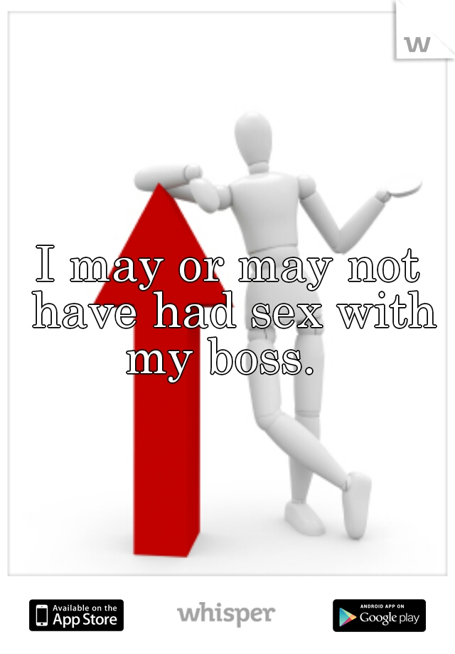 I may or may not have had sex with my boss.