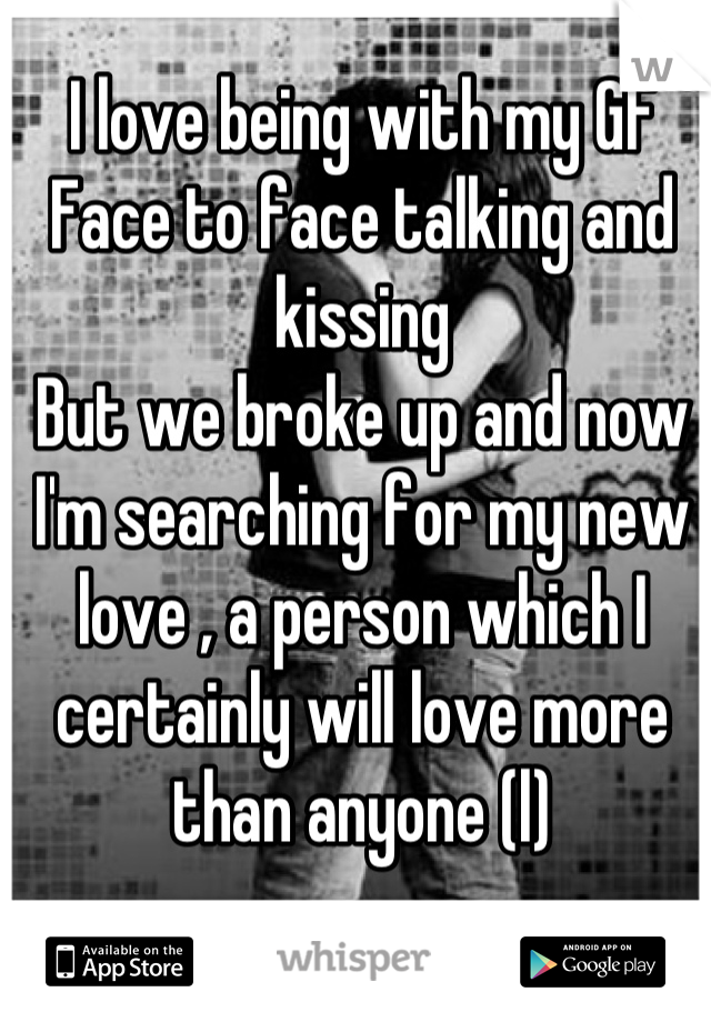 I love being with my GF Face to face talking and kissing  But we broke up and now I'm searching for my new love , a person which I certainly will love more than anyone (l)