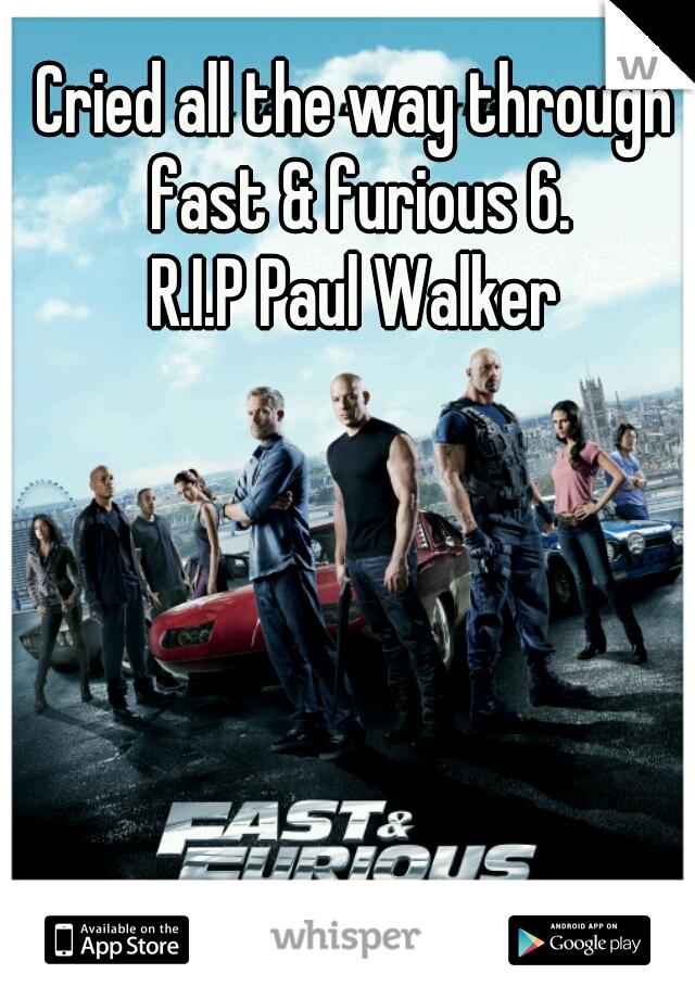 Cried all the way through fast & furious 6. R.I.P Paul Walker