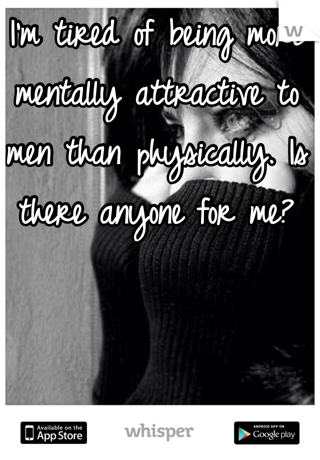 I'm tired of being more mentally attractive to men than physically. Is there anyone for me?
