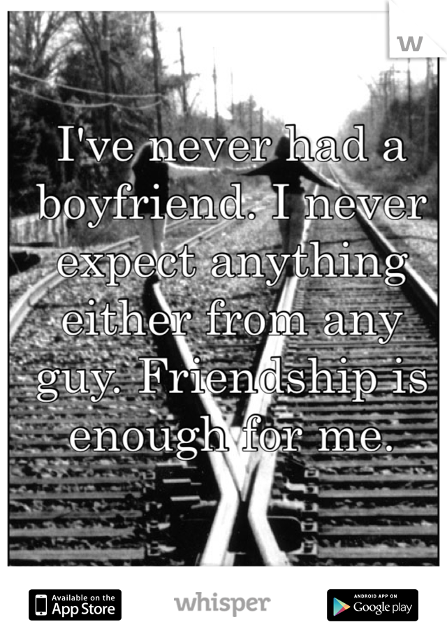 I've never had a boyfriend. I never expect anything either from any guy. Friendship is enough for me.