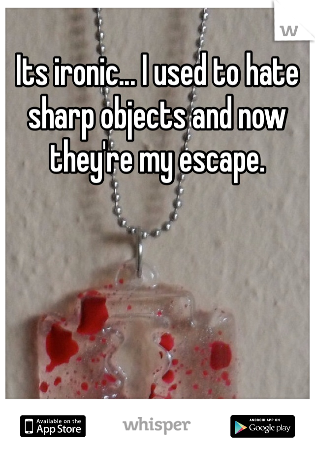 Its ironic... I used to hate sharp objects and now they're my escape.