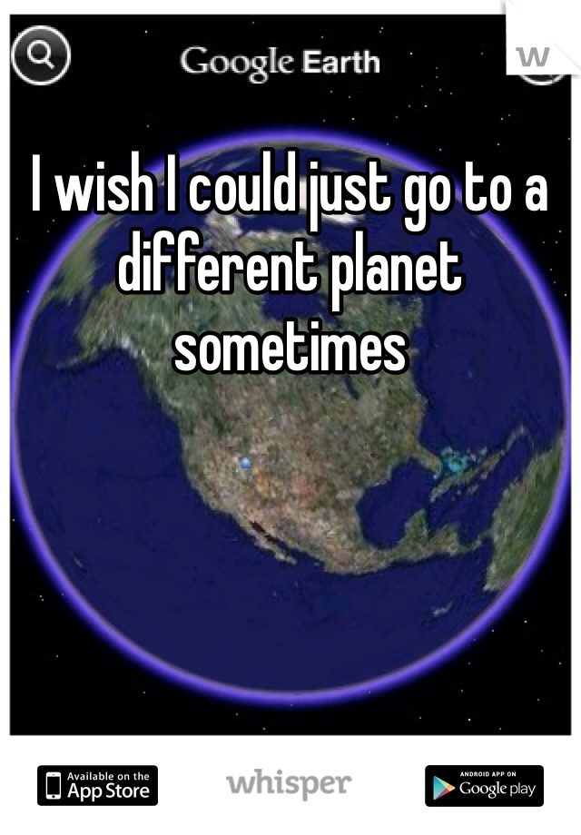 I wish I could just go to a different planet sometimes