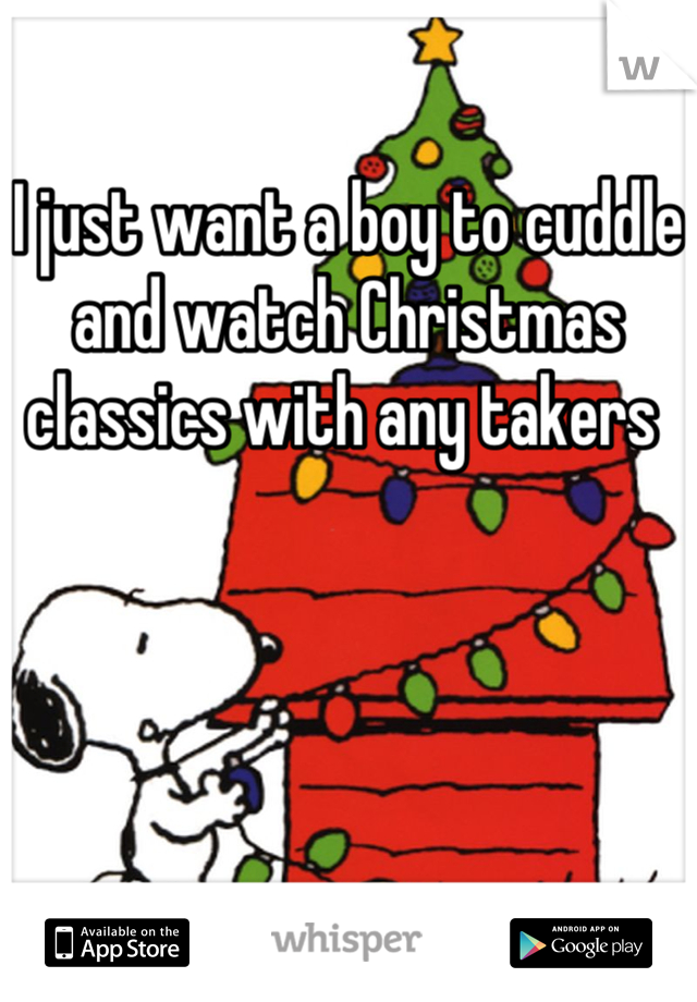 I just want a boy to cuddle and watch Christmas classics with any takers