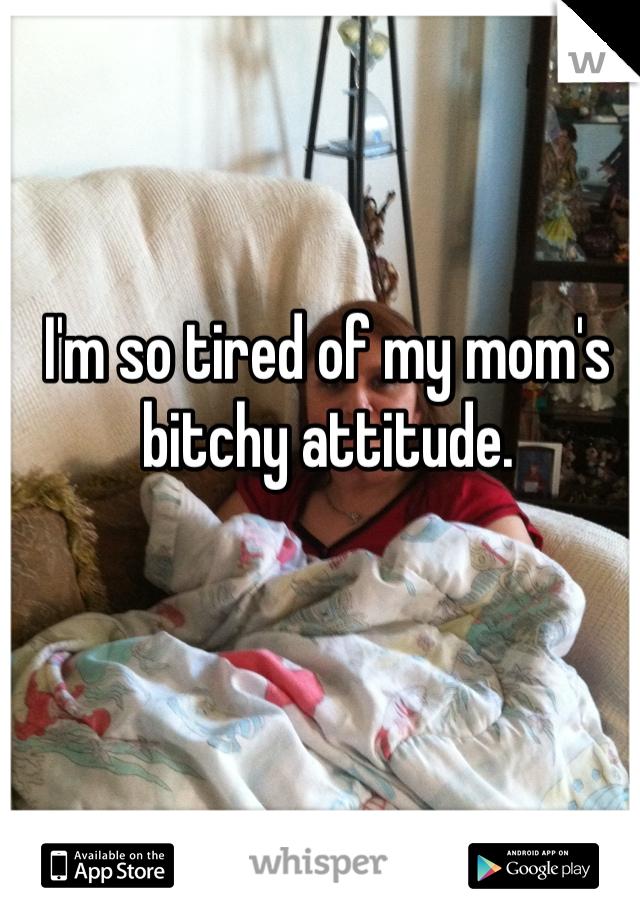 I'm so tired of my mom's bitchy attitude.