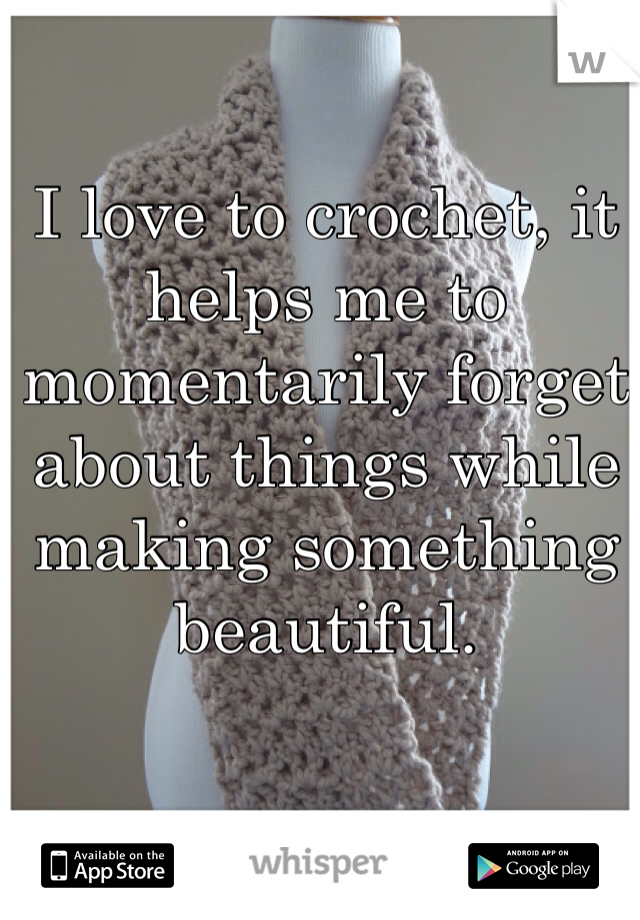I love to crochet, it helps me to momentarily forget about things while making something beautiful.