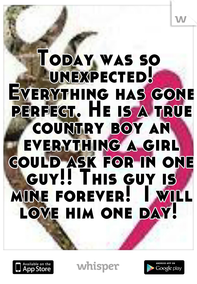 Today was so unexpected! Everything has gone perfect. He is a true country boy an everything a girl could ask for in one guy!! This guy is mine forever!  I will love him one day!